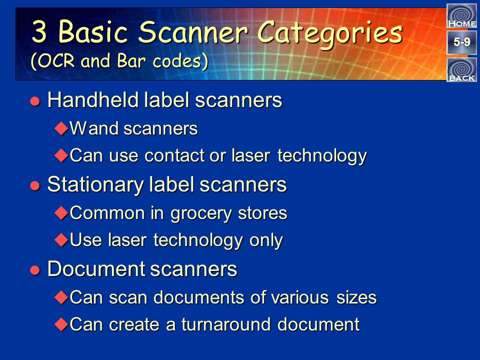 5-9 3 Basic Scanner Categories (OCR and Bar codes) l Handheld label scanners u Wand scanners u Can use contact or laser technology l Stationary label scanners u Common in grocery stores u Use laser technology only l Document scanners u Can scan documents of various sizes u Can create a turnaround document