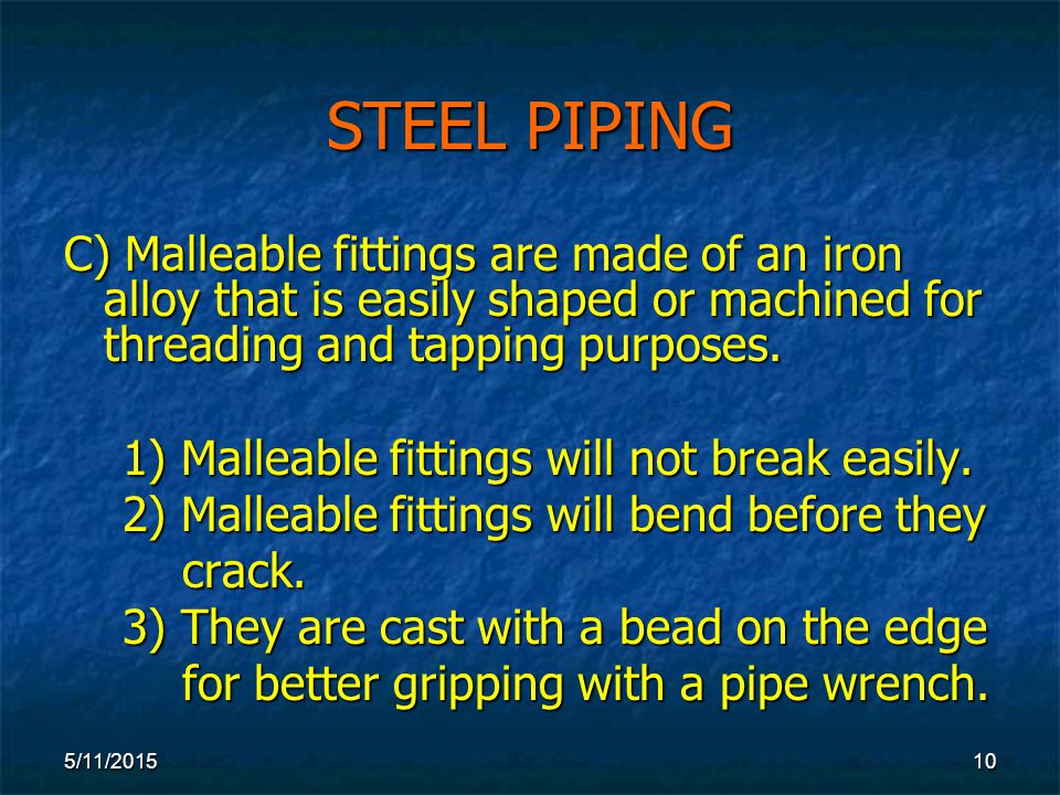 5/11/ STEEL PIPING C) Malleable fittings are made of an iron alloy that is easily shaped or machined for threading and tapping purposes.