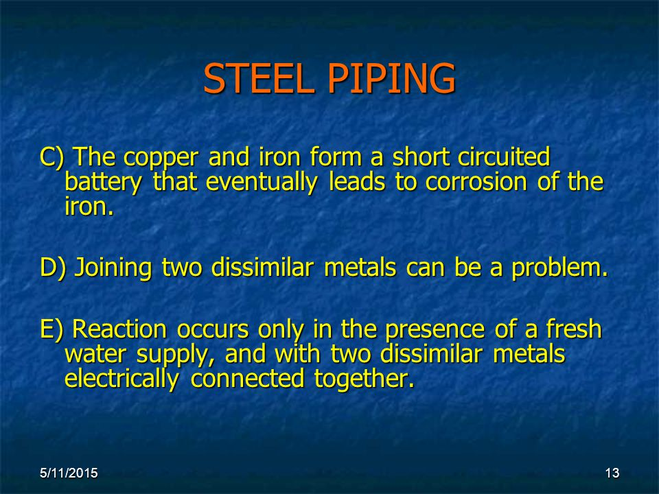 5/11/ STEEL PIPING C) The copper and iron form a short circuited battery that eventually leads to corrosion of the iron.