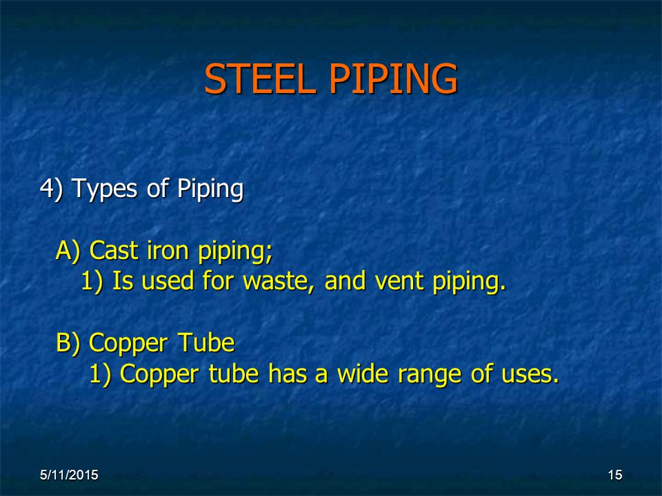5/11/ STEEL PIPING 4) Types of Piping A) Cast iron piping; A) Cast iron piping; 1) Is used for waste, and vent piping.
