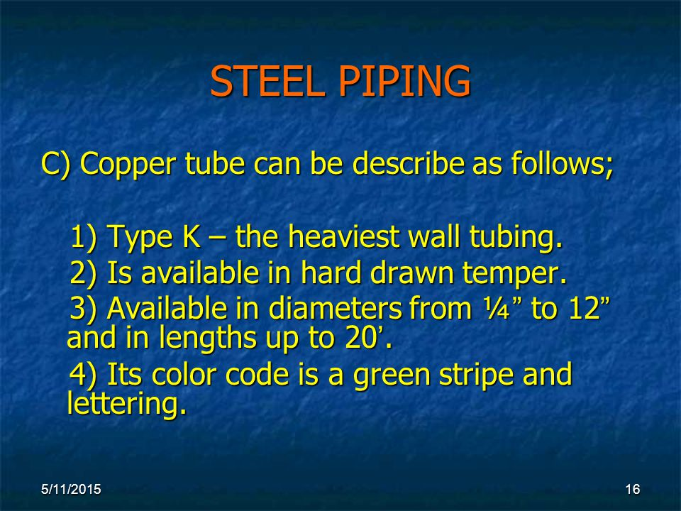 5/11/ STEEL PIPING C) Copper tube can be describe as follows; 1) Type K – the heaviest wall tubing.