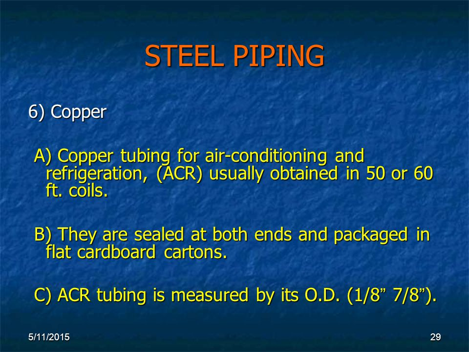 5/11/ STEEL PIPING 6) Copper A) Copper tubing for air-conditioning and refrigeration, (ACR) usually obtained in 50 or 60 ft.