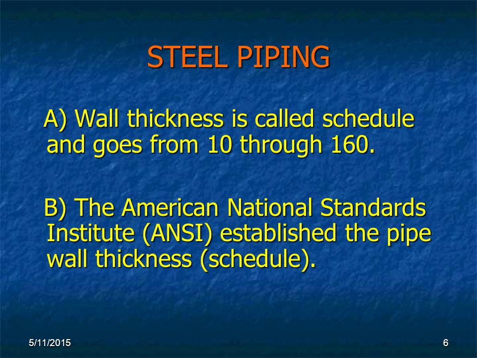 5/11/20156 STEEL PIPING A) Wall thickness is called schedule and goes from 10 through 160.