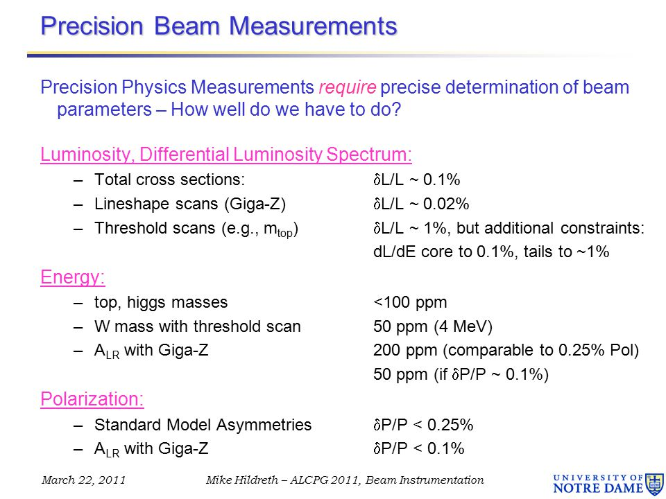 March 22, 2011Mike Hildreth – ALCPG 2011, Beam Instrumentation Precision Beam Measurements Precision Physics Measurements require precise determination of beam parameters – How well do we have to do.