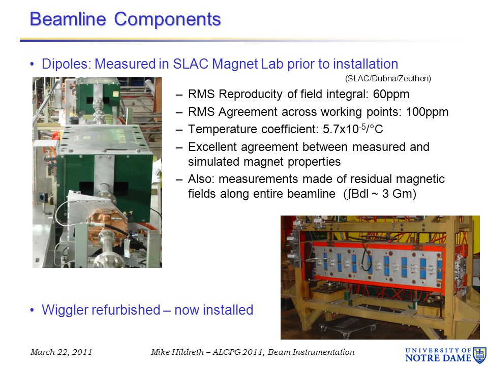 March 22, 2011Mike Hildreth – ALCPG 2011, Beam Instrumentation Beamline Components Dipoles: Measured in SLAC Magnet Lab prior to installation (SLAC/Dubna/Zeuthen) –RMS Reproducity of field integral: 60ppm –RMS Agreement across working points: 100ppm –Temperature coefficient: 5.7x10 -5 /°C –Excellent agreement between measured and simulated magnet properties –Also: measurements made of residual magnetic fields along entire beamline (  Bdl ~ 3 Gm) Wiggler refurbished – now installed