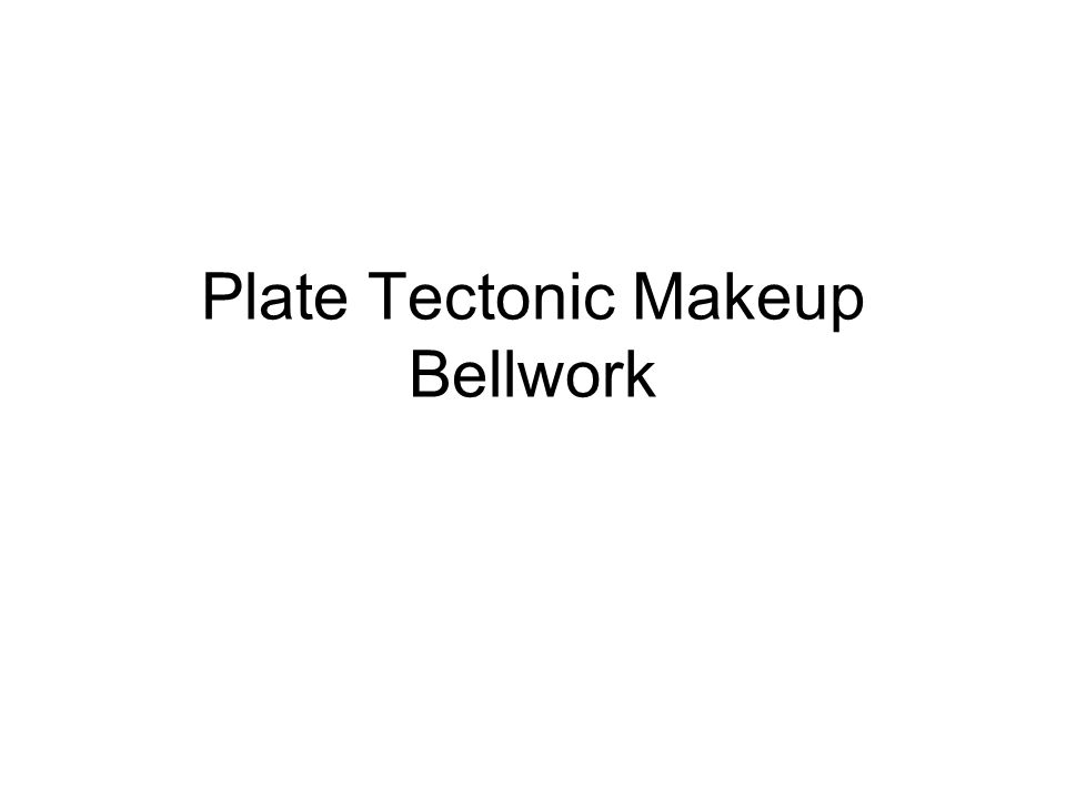 Plate Tectonic Makeup Bellwork
