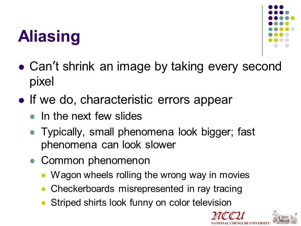 Aliasing Can ' t shrink an image by taking every second pixel If we do, characteristic errors appear In the next few slides Typically, small phenomena look bigger; fast phenomena can look slower Common phenomenon Wagon wheels rolling the wrong way in movies Checkerboards misrepresented in ray tracing Striped shirts look funny on color television