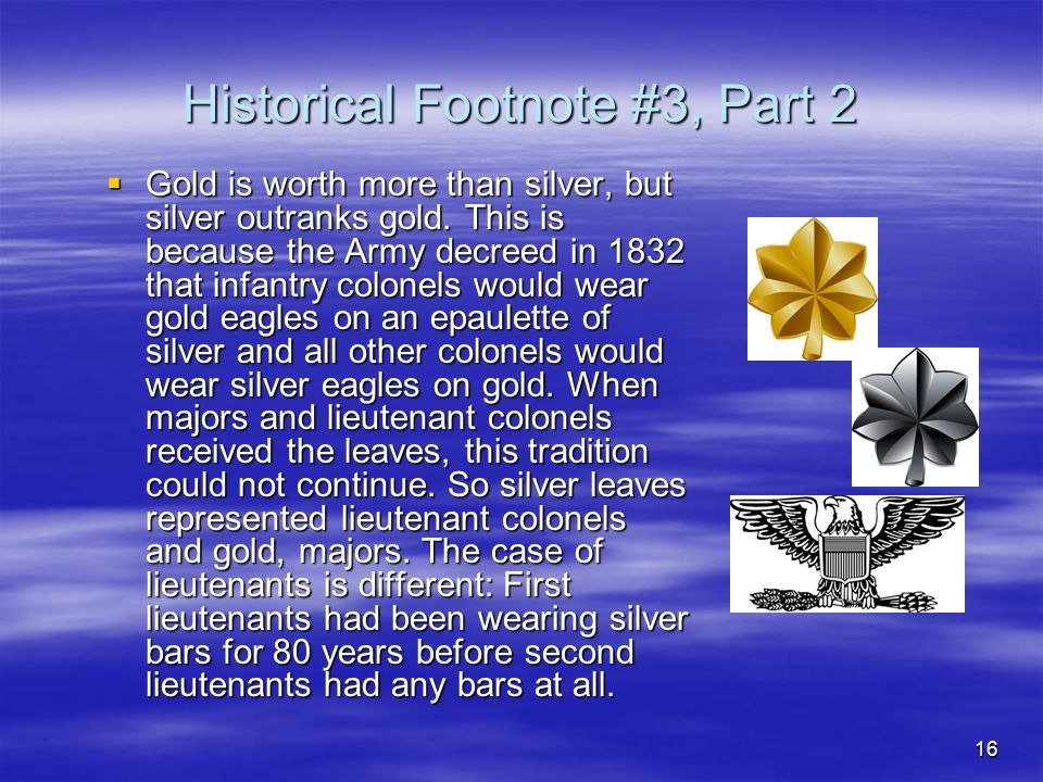 16 Historical Footnote #3, Part 2  Gold is worth more than silver, but silver outranks gold. This is because the Army decreed in 1832 that infantry c