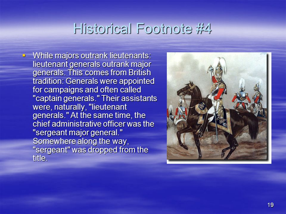 19 Historical Footnote #4  While majors outrank lieutenants: lieutenant generals outrank major generals. This comes from British tradition: Generals