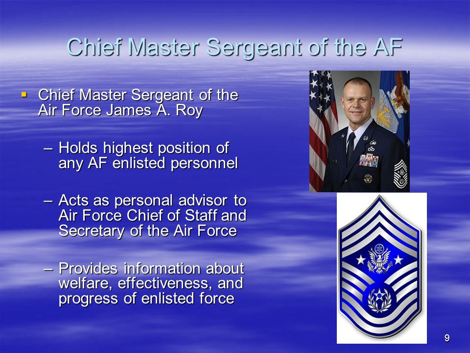 9 Chief Master Sergeant of the AF  Chief Master Sergeant of the Air Force James A. Roy –Holds highest position of any AF enlisted personnel –Acts as