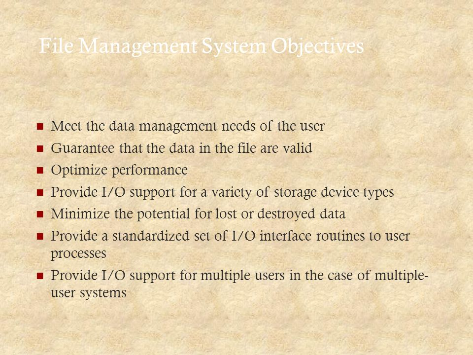 File Management System Objectives Meet the data management needs of the user Guarantee that the data in the file are valid Optimize performance Provide I/O support for a variety of storage device types Minimize the potential for lost or destroyed data Provide a standardized set of I/O interface routines to user processes Provide I/O support for multiple users in the case of multiple- user systems