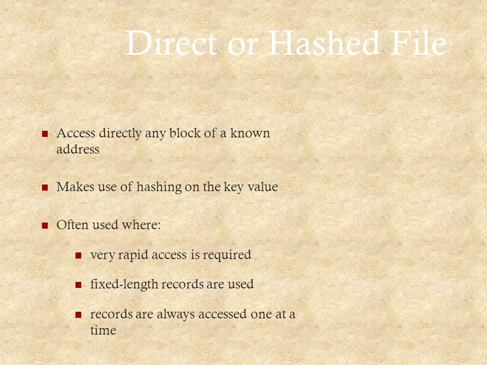 Direct or Hashed File Access directly any block of a known address Makes use of hashing on the key value Often used where: very rapid access is required fixed-length records are used records are always accessed one at a time