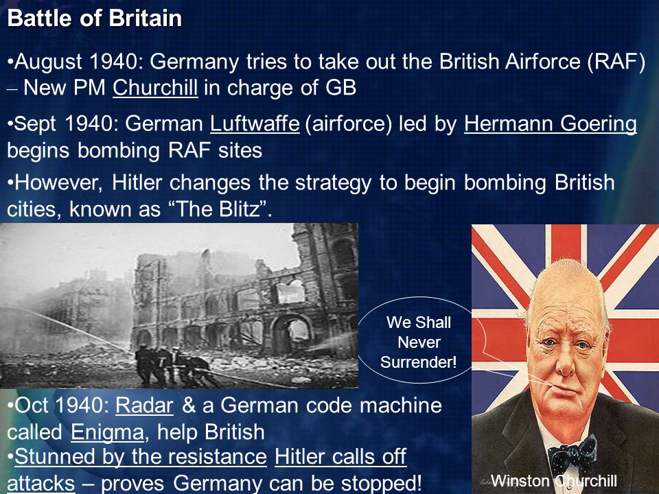 Battle of Britain August 1940: Germany tries to take out the British Airforce (RAF) – New PM Churchill in charge of GB S ept 1940: German Luftwaffe (airforce) led by Hermann Goering begins bombing RAF sites Oct 1940: Radar & a German code machine called Enigma, help British Stunned by the resistance Hitler calls off attacks – proves Germany can be stopped.