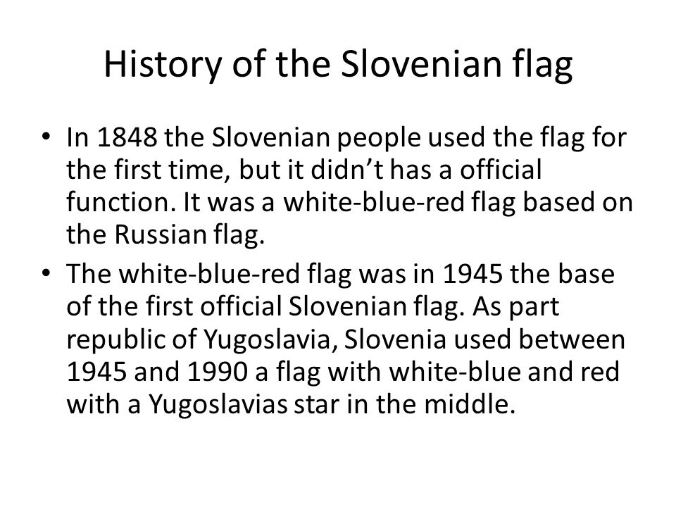 History of the Slovenian flag In 1848 the Slovenian people used the flag for the first time, but it didn't has a official function.