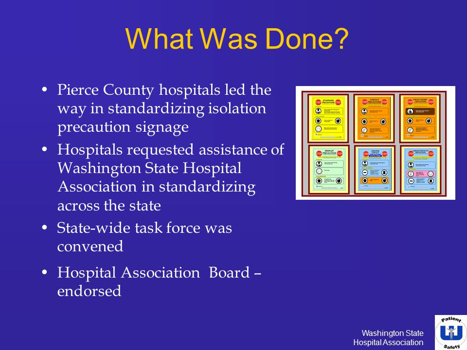 Washington State Hospital Association What Was Done? Pierce County hospitals led the way in standardizing isolation precaution signage Hospitals reque