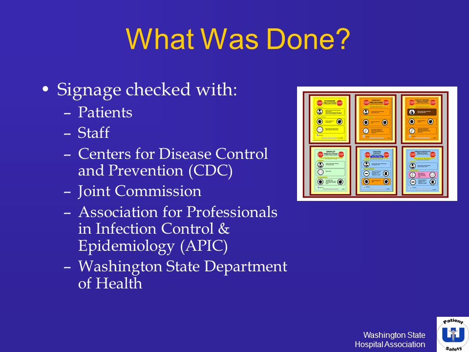 Washington State Hospital Association What Was Done? Signage checked with: –Patients –Staff –Centers for Disease Control and Prevention (CDC) –Joint C