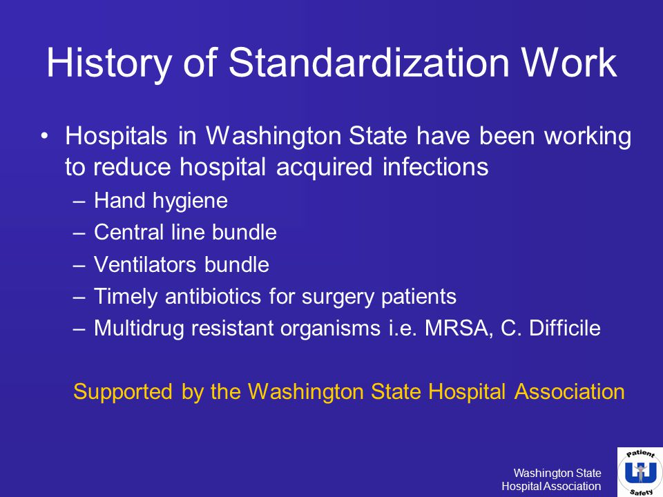 Washington State Hospital Association History of Standardization Work Hospitals in Washington State have been working to reduce hospital acquired infe