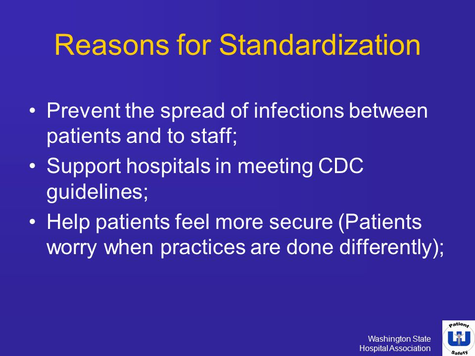 Washington State Hospital Association Reasons for Standardization Reduce duplication of work; Create consistency enabling physicians and staff to deliver safe care; Increase compliance and understanding of consistent expectations; and Inform family and visitors what they can do to help prevent the spread of infection.