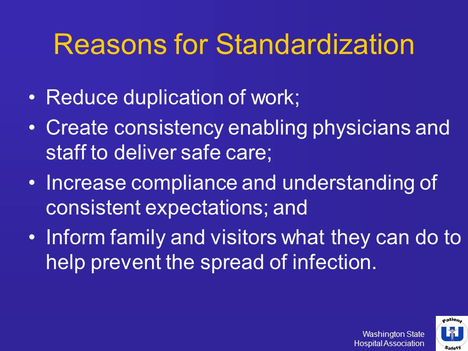 Washington State Hospital Association Reasons for Standardization Reduce duplication of work; Create consistency enabling physicians and staff to deli