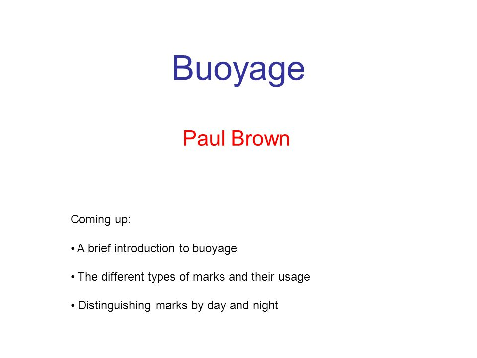 Buoyage Paul Brown Coming up: A brief introduction to buoyage The different types of marks and their usage Distinguishing marks by day and night