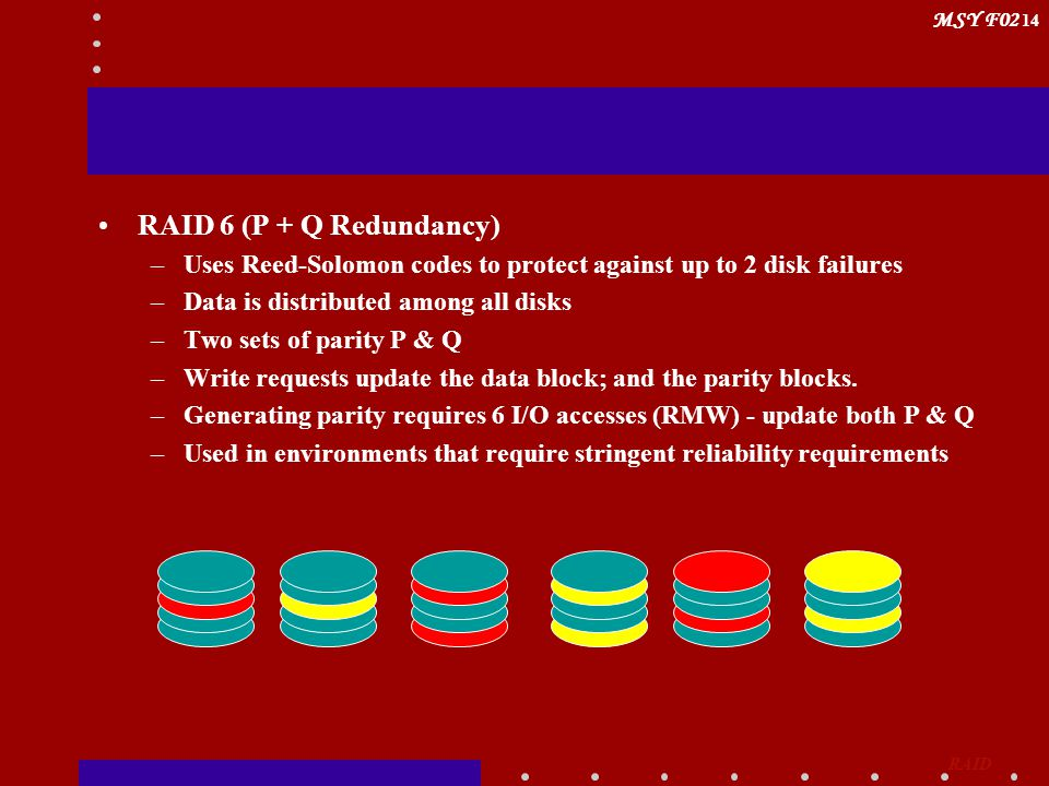 MSY F02 14 RAID 6 (P + Q Redundancy) –Uses Reed-Solomon codes to protect against up to 2 disk failures –Data is distributed among all disks –Two sets of parity P & Q –Write requests update the data block; and the parity blocks.