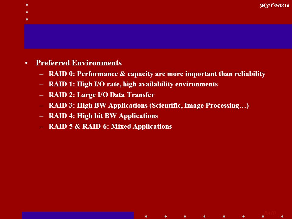MSY F02 16 Preferred Environments –RAID 0: Performance & capacity are more important than reliability –RAID 1: High I/O rate, high availability environments –RAID 2: Large I/O Data Transfer –RAID 3: High BW Applications (Scientific, Image Processing…) –RAID 4: High bit BW Applications –RAID 5 & RAID 6: Mixed Applications RAID