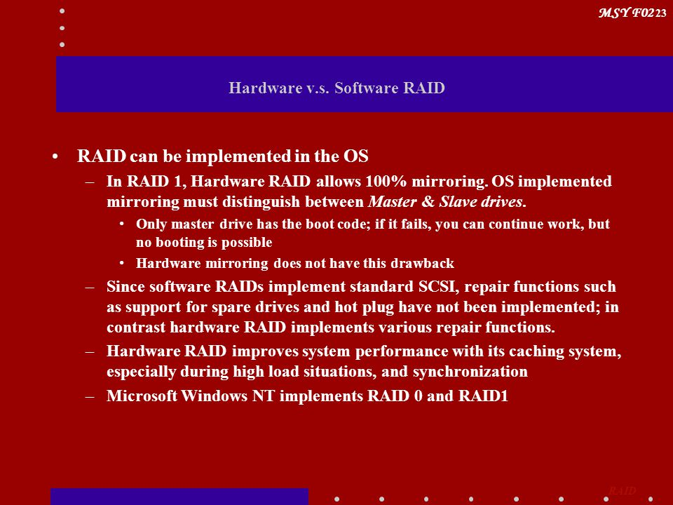 MSY F02 23 Hardware v.s. Software RAID RAID can be implemented in the OS –In RAID 1, Hardware RAID allows 100% mirroring. OS implemented mirroring mus