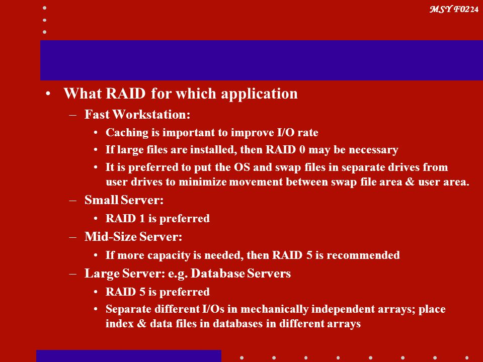 MSY F02 24 What RAID for which application –Fast Workstation: Caching is important to improve I/O rate If large files are installed, then RAID 0 may b