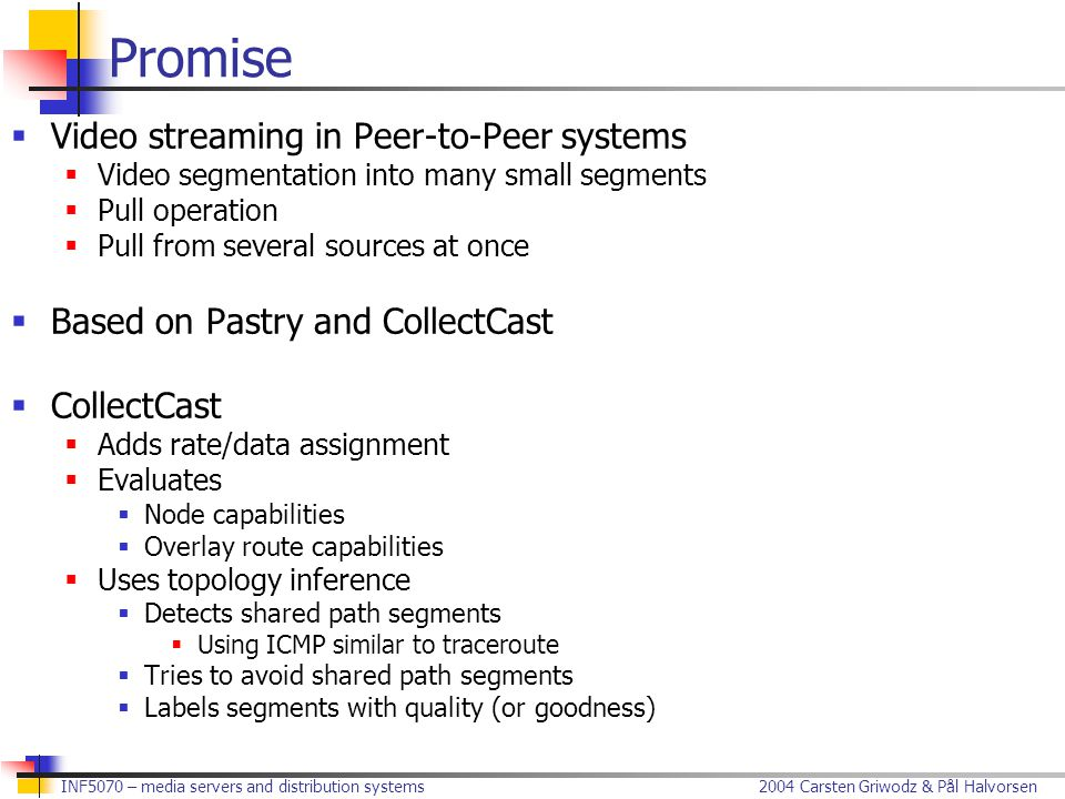 2004 Carsten Griwodz & Pål Halvorsen INF5070 – media servers and distribution systems Promise  Video streaming in Peer-to-Peer systems  Video segmentation into many small segments  Pull operation  Pull from several sources at once  Based on Pastry and CollectCast  CollectCast  Adds rate/data assignment  Evaluates  Node capabilities  Overlay route capabilities  Uses topology inference  Detects shared path segments  Using ICMP similar to traceroute  Tries to avoid shared path segments  Labels segments with quality (or goodness)