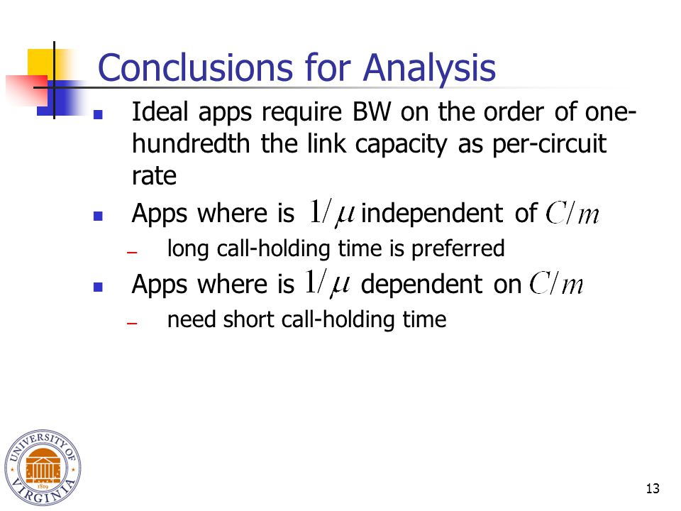 13 Conclusions for Analysis Ideal apps require BW on the order of one- hundredth the link capacity as per-circuit rate Apps where is independent of ―