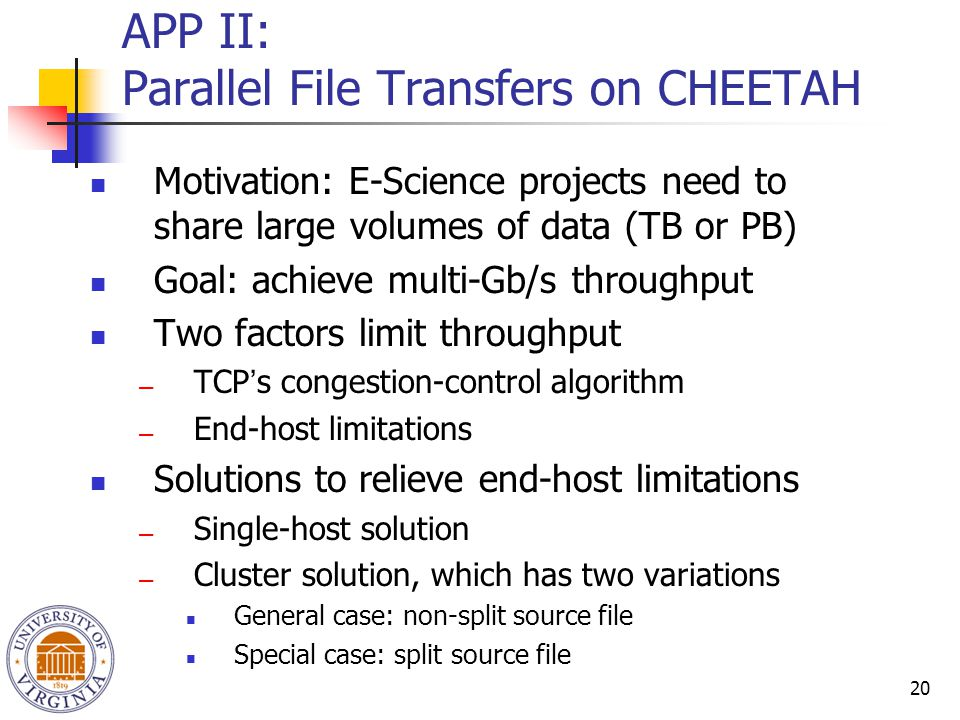 20 APP II: Parallel File Transfers on CHEETAH Motivation: E-Science projects need to share large volumes of data (TB or PB) Goal: achieve multi-Gb/s throughput Two factors limit throughput ― TCP ' s congestion-control algorithm ― End-host limitations Solutions to relieve end-host limitations ― Single-host solution ― Cluster solution, which has two variations General case: non-split source file Special case: split source file