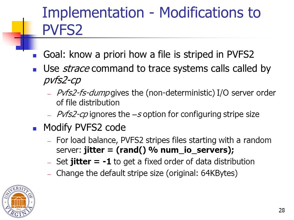 28 Implementation - Modifications to PVFS2 Goal: know a priori how a file is striped in PVFS2 Use strace command to trace systems calls called by pvfs2-cp ― Pvfs2-fs-dump gives the (non-deterministic) I/O server order of file distribution ― Pvfs2-cp ignores the – s option for configuring stripe size Modify PVFS2 code ― For load balance, PVFS2 stripes files starting with a random server: jitter = (rand() % num_io_servers); ― Set jitter = -1 to get a fixed order of data distribution ― Change the default stripe size (original: 64KBytes)