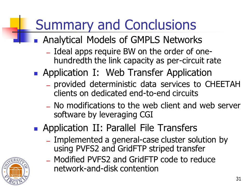 31 Summary and Conclusions Analytical Models of GMPLS Networks ― Ideal apps require BW on the order of one- hundredth the link capacity as per-circuit rate Application I: Web Transfer Application ― provided deterministic data services to CHEETAH clients on dedicated end-to-end circuits ― No modifications to the web client and web server software by leveraging CGI Application II: Parallel File Transfers ― Implemented a general-case cluster solution by using PVFS2 and GridFTP striped transfer ― Modified PVFS2 and GridFTP code to reduce network-and-disk contention