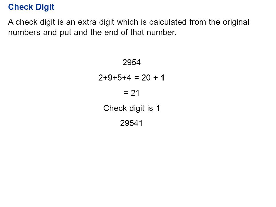 Check Digit A check digit is an extra digit which is calculated from the original numbers and put and the end of that number. 2954 2+9+5+4 = 20 + 1 =