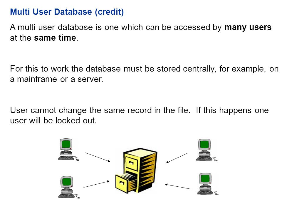 Multi User Database (credit) A multi-user database is one which can be accessed by many users at the same time.