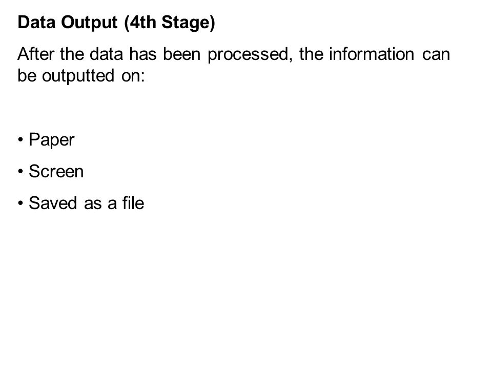 Data Output (4th Stage) After the data has been processed, the information can be outputted on: Paper Screen Saved as a file