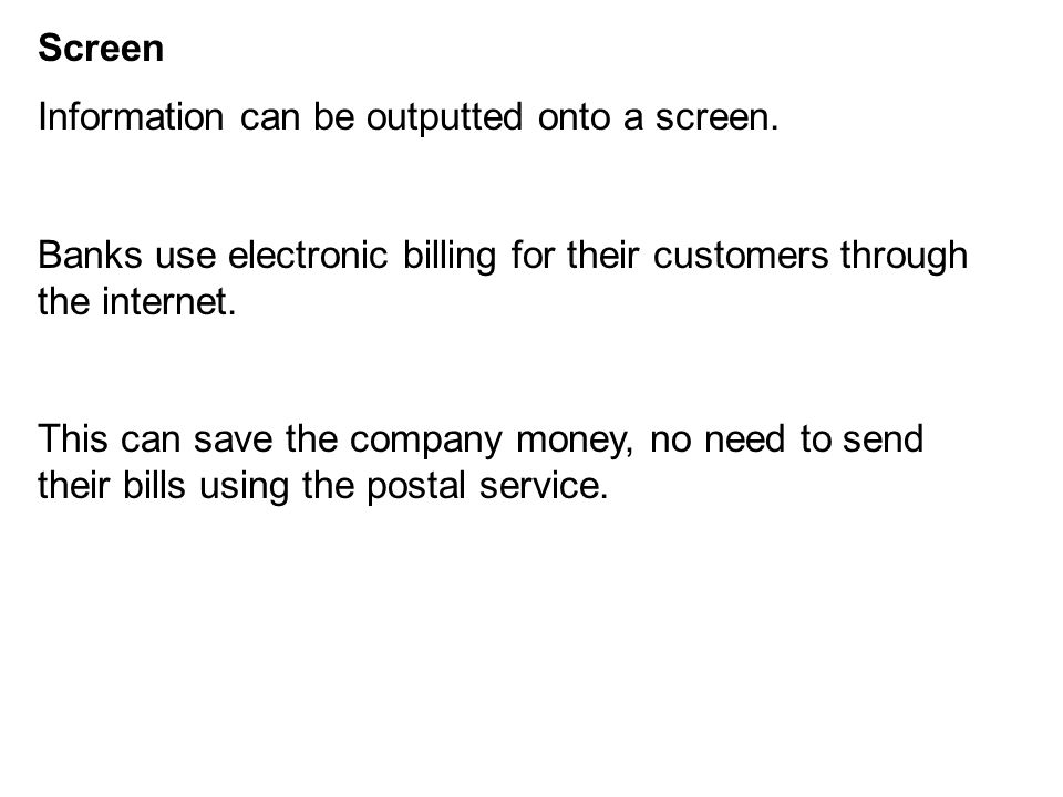 Screen Information can be outputted onto a screen. Banks use electronic billing for their customers through the internet. This can save the company mo