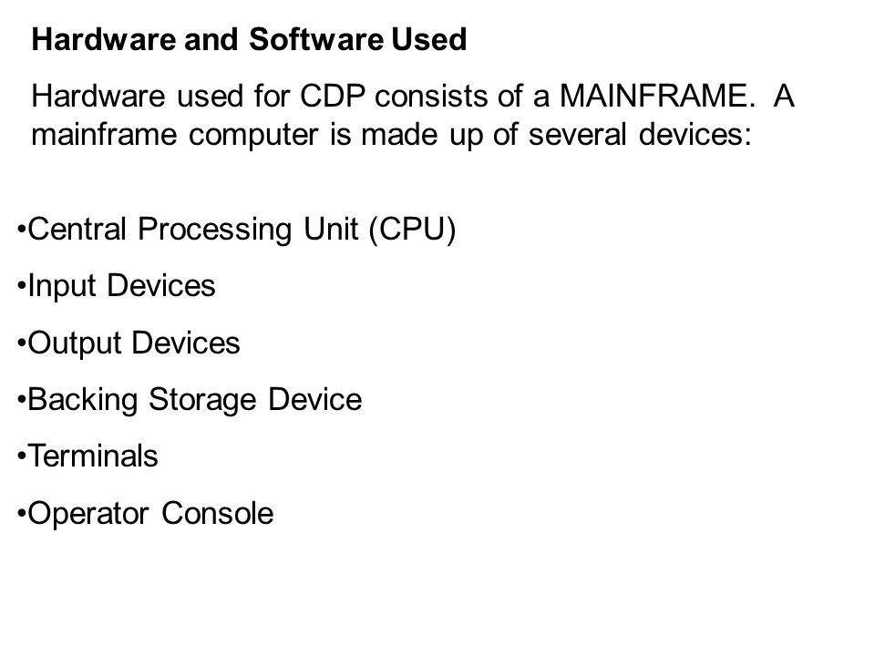 Hardware and Software Used Hardware used for CDP consists of a MAINFRAME. A mainframe computer is made up of several devices: Central Processing Unit