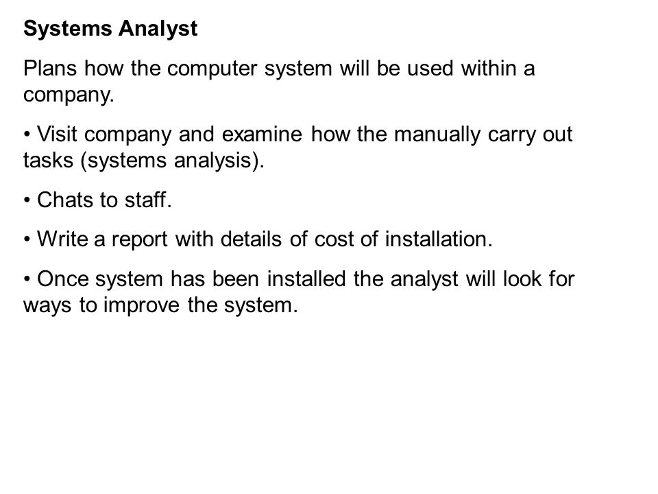Systems Analyst Plans how the computer system will be used within a company.