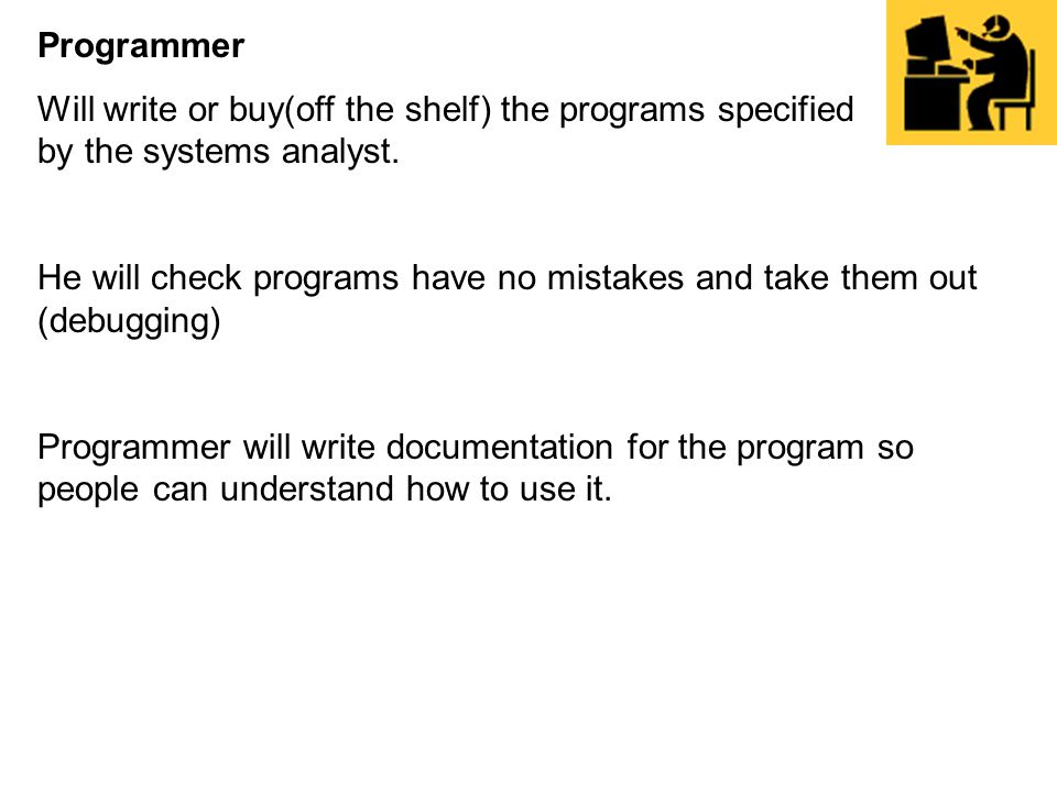 Programmer Will write or buy(off the shelf) the programs specified by the systems analyst. He will check programs have no mistakes and take them out (