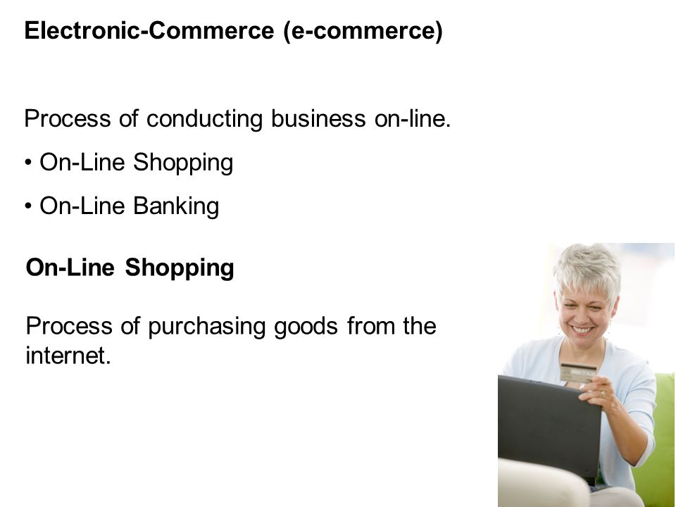 Electronic-Commerce (e-commerce) Process of conducting business on-line. On-Line Shopping On-Line Banking On-Line Shopping Process of purchasing goods