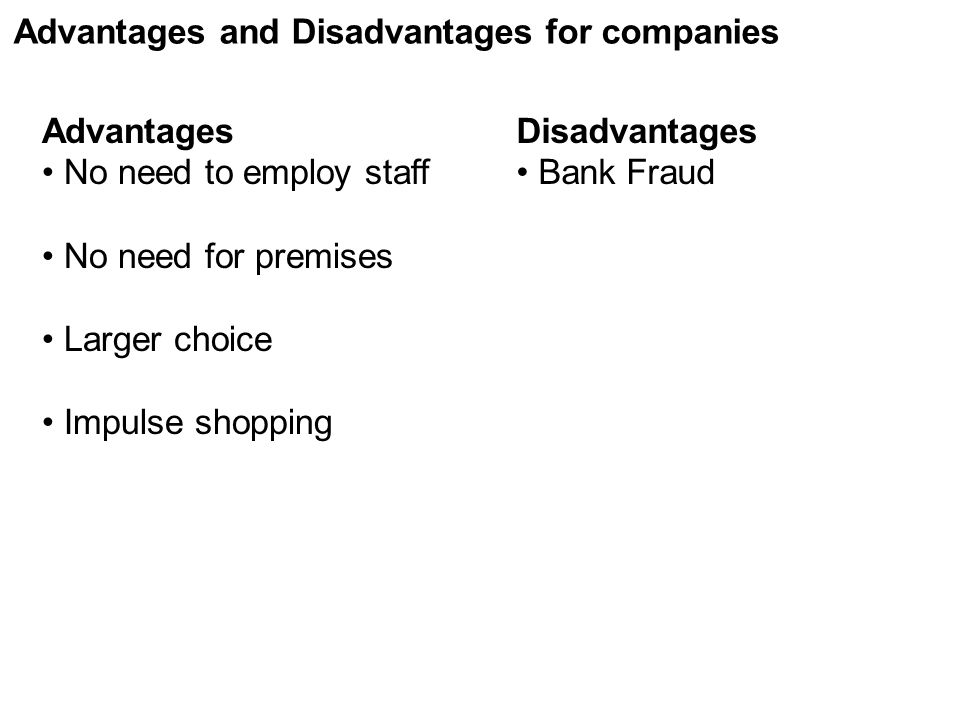 Advantages No need to employ staff No need for premises Larger choice Impulse shopping Disadvantages Bank Fraud Advantages and Disadvantages for compa