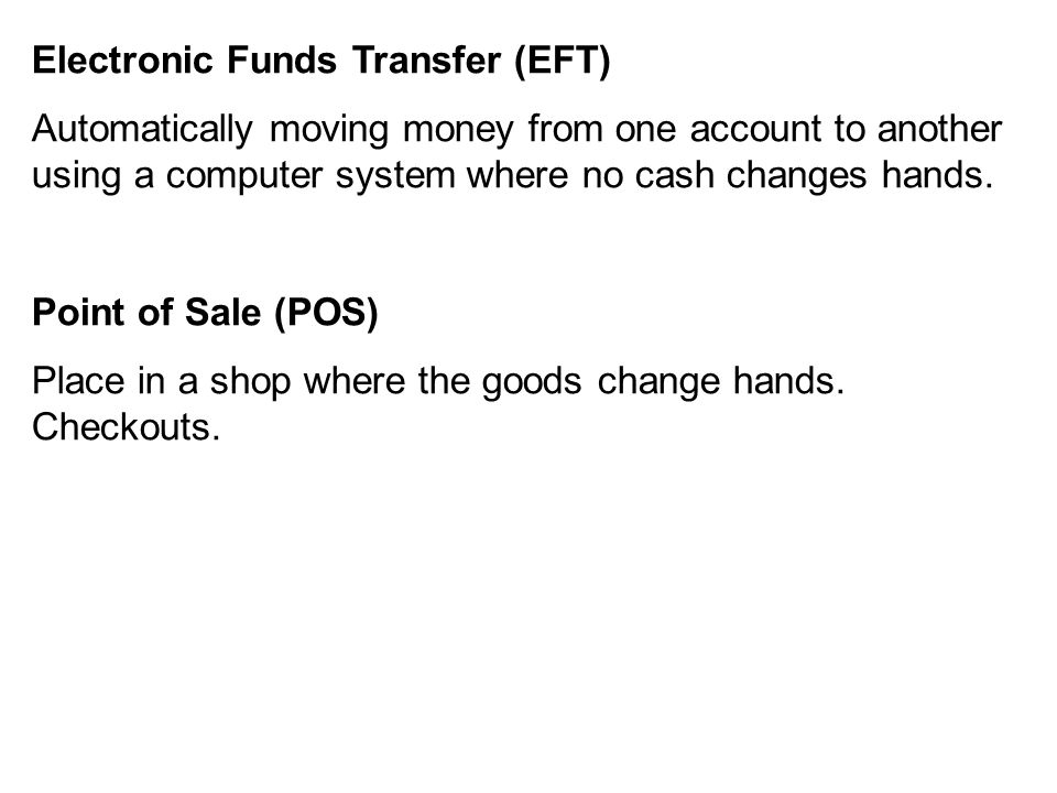Electronic Funds Transfer (EFT) Automatically moving money from one account to another using a computer system where no cash changes hands.
