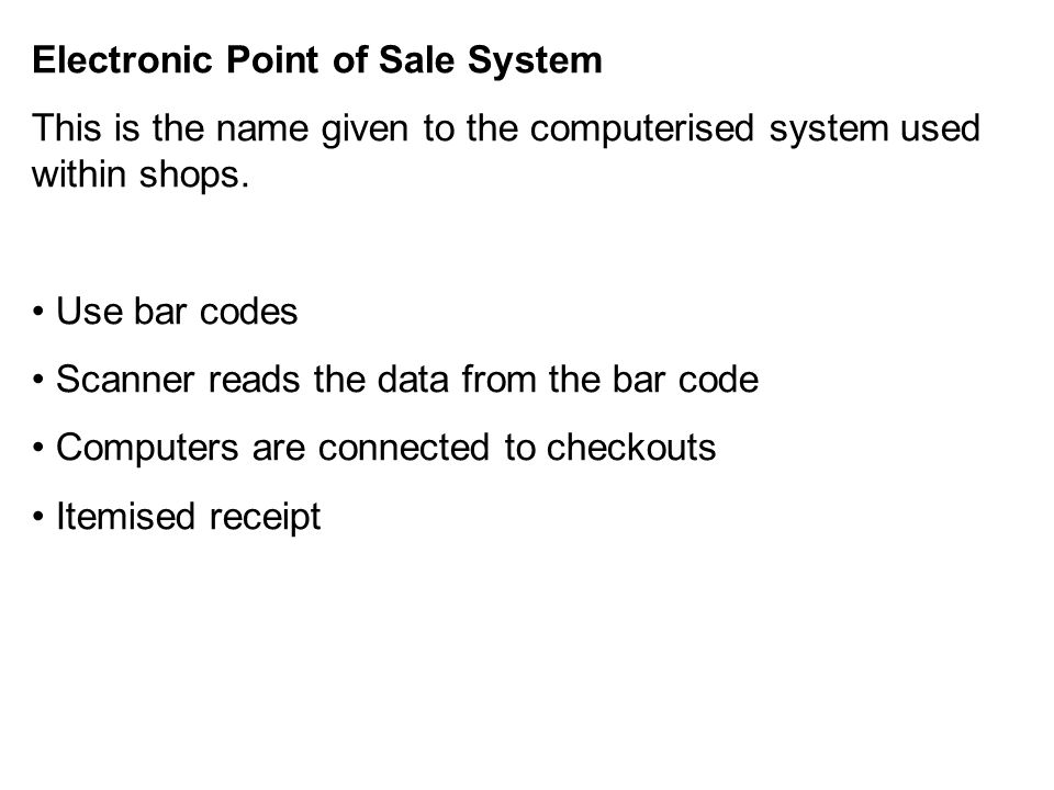Electronic Point of Sale System This is the name given to the computerised system used within shops. Use bar codes Scanner reads the data from the bar