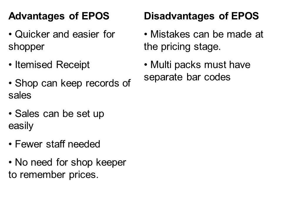 Advantages of EPOS Quicker and easier for shopper Itemised Receipt Shop can keep records of sales Sales can be set up easily Fewer staff needed No nee