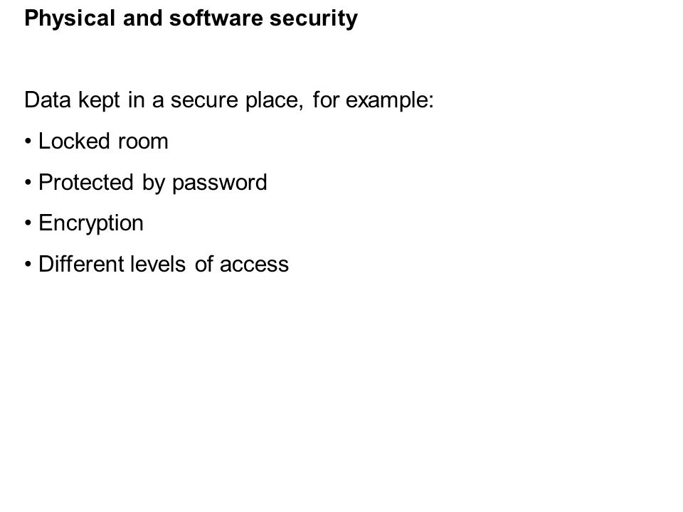 Physical and software security Data kept in a secure place, for example: Locked room Protected by password Encryption Different levels of access