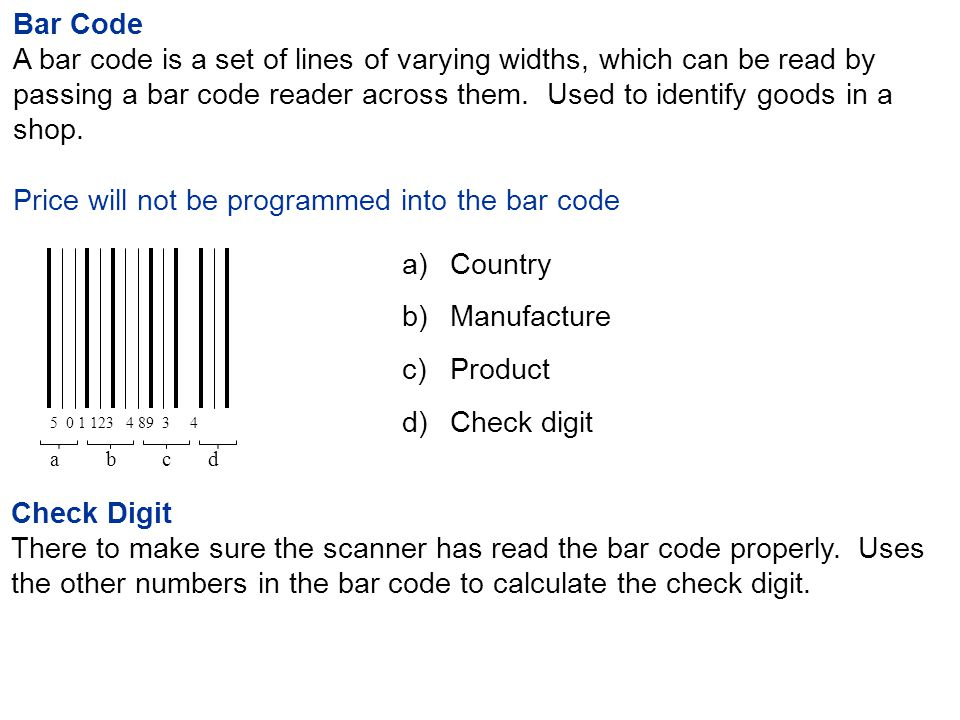 Bar Code A bar code is a set of lines of varying widths, which can be read by passing a bar code reader across them.