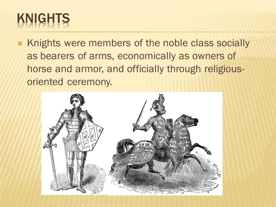  Knights were members of the noble class socially as bearers of arms, economically as owners of horse and armor, and officially through religious- or