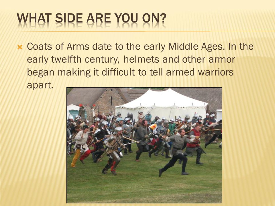  Coats of Arms date to the early Middle Ages. In the early twelfth century, helmets and other armor began making it difficult to tell armed warriors