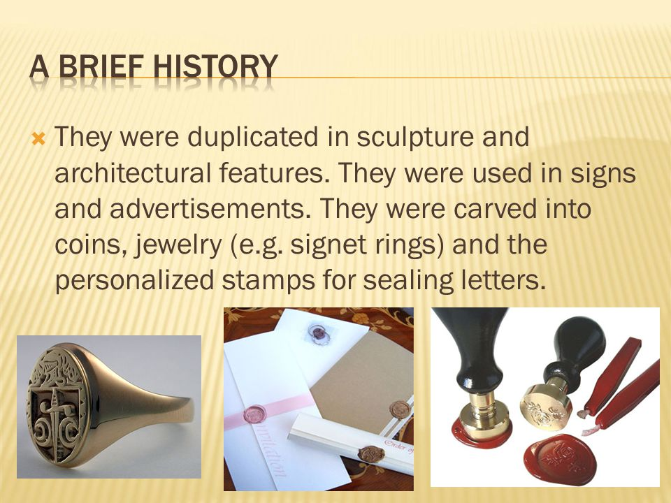  They were duplicated in sculpture and architectural features. They were used in signs and advertisements. They were carved into coins, jewelry (e.g.